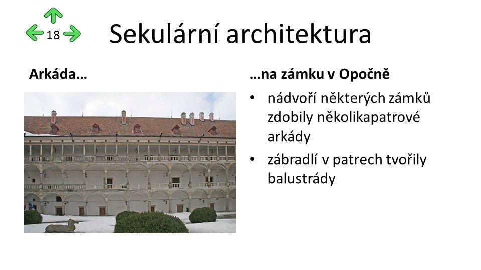 Sekulární architektura Arkáda……na zámku v Opočně nádvoří některých zámků zdobily několikapatrové arkády zábradlí v patrech tvořily balustrády 18