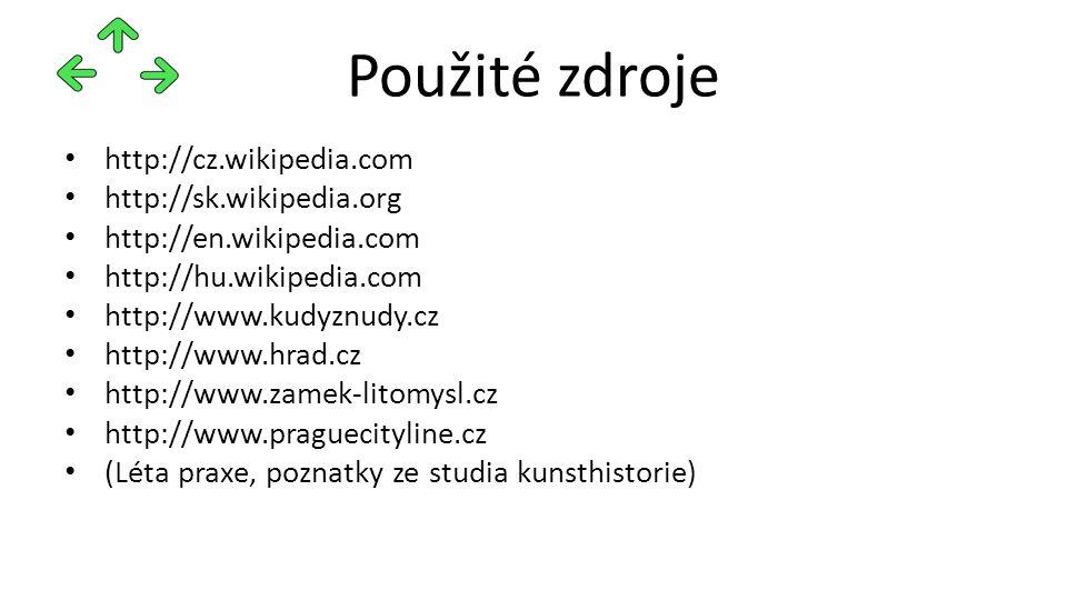 Použité zdroje http://cz.wikipedia.com http://sk.wikipedia.org http://en.wikipedia.com http://hu.wikipedia.com http://www.kudyznudy.cz http://www.hrad.cz http://www.zamek-litomysl.cz http://www.praguecityline.cz (Léta praxe, poznatky ze studia kunsthistorie)