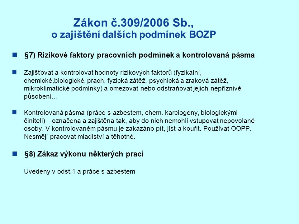 Zákon č.309/2006 Sb., o zajištění dalších podmínek BOZP §7) Rizikové faktory pracovních podmínek a kontrolovaná pásma Zajišťovat a kontrolovat hodnoty rizikových faktorů (fyzikální, chemické,biologické, prach, fyzická zátěž, psychická a zraková zátěž, mikroklimatické podmínky) a omezovat nebo odstraňovat jejich nepříznivé působení… Kontrolovaná pásma (práce s azbestem, chem.