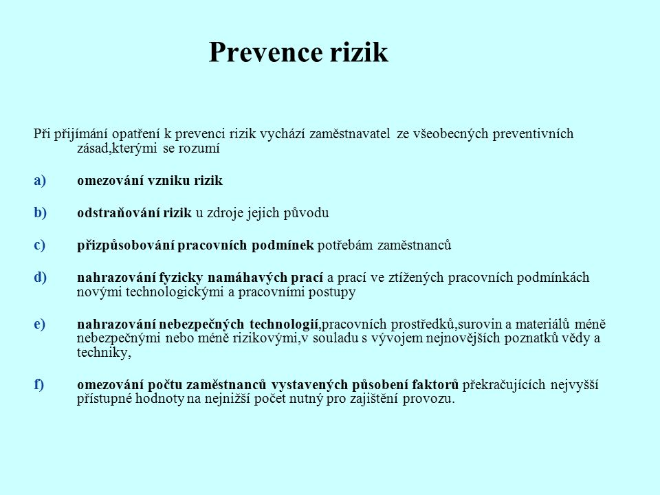 Prevence rizik Při přijímání opatření k prevenci rizik vychází zaměstnavatel ze všeobecných preventivních zásad,kterými se rozumí a) omezování vzniku rizik b) odstraňování rizik u zdroje jejich původu c) přizpůsobování pracovních podmínek potřebám zaměstnanců d) nahrazování fyzicky namáhavých prací a prací ve ztížených pracovních podmínkách novými technologickými a pracovními postupy e) nahrazování nebezpečných technologií,pracovních prostředků,surovin a materiálů méně nebezpečnými nebo méně rizikovými,v souladu s vývojem nejnovějších poznatků vědy a techniky, f) omezování počtu zaměstnanců vystavených působení faktorů překračujících nejvyšší přístupné hodnoty na nejnižší počet nutný pro zajištění provozu.