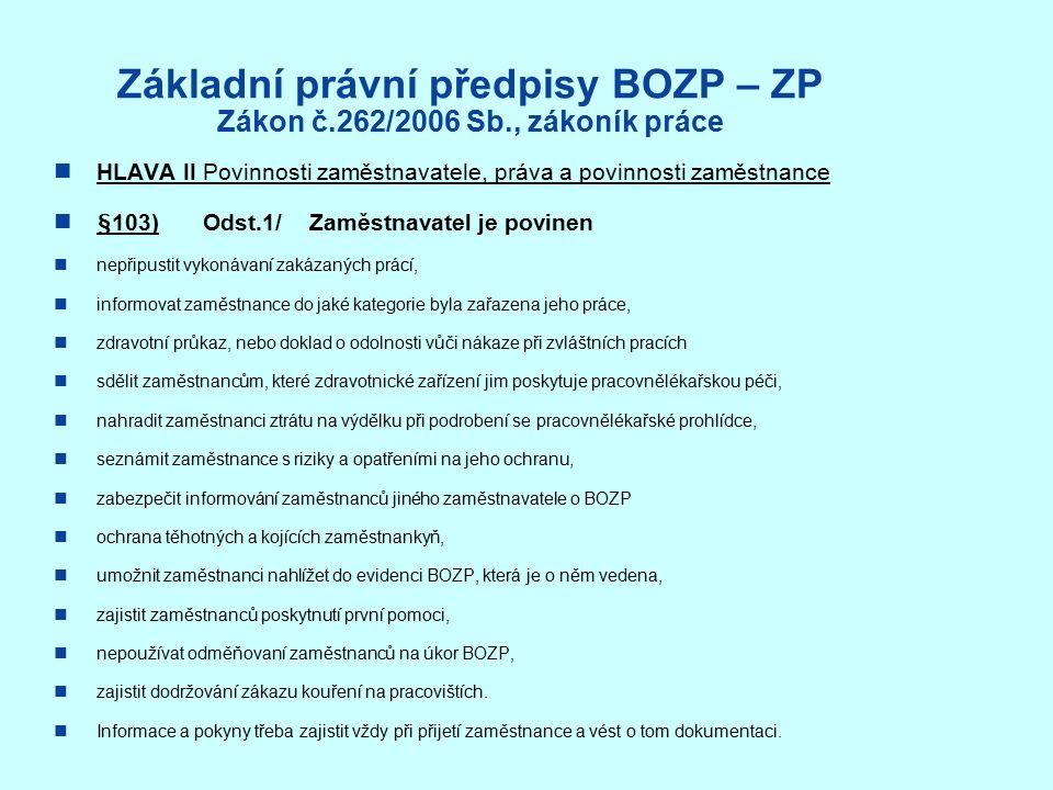 Základní právní předpisy BOZP – ZP Zákon č.262/2006 Sb., zákoník práce HLAVA II Povinnosti zaměstnavatele, práva a povinnosti zaměstnance §103) Odst.1/ Zaměstnavatel je povinen nepřipustit vykonávaní zakázaných prácí, informovat zaměstnance do jaké kategorie byla zařazena jeho práce, zdravotní průkaz, nebo doklad o odolnosti vůči nákaze při zvláštních pracích sdělit zaměstnancům, které zdravotnické zařízení jim poskytuje pracovnělékařskou péči, nahradit zaměstnanci ztrátu na výdělku při podrobení se pracovnělékařské prohlídce, seznámit zaměstnance s riziky a opatřeními na jeho ochranu, zabezpečit informování zaměstnanců jiného zaměstnavatele o BOZP ochrana těhotných a kojících zaměstnankyň, umožnit zaměstnanci nahlížet do evidenci BOZP, která je o něm vedena, zajistit zaměstnanců poskytnutí první pomoci, nepoužívat odměňovaní zaměstnanců na úkor BOZP, zajistit dodržování zákazu kouření na pracovištích.