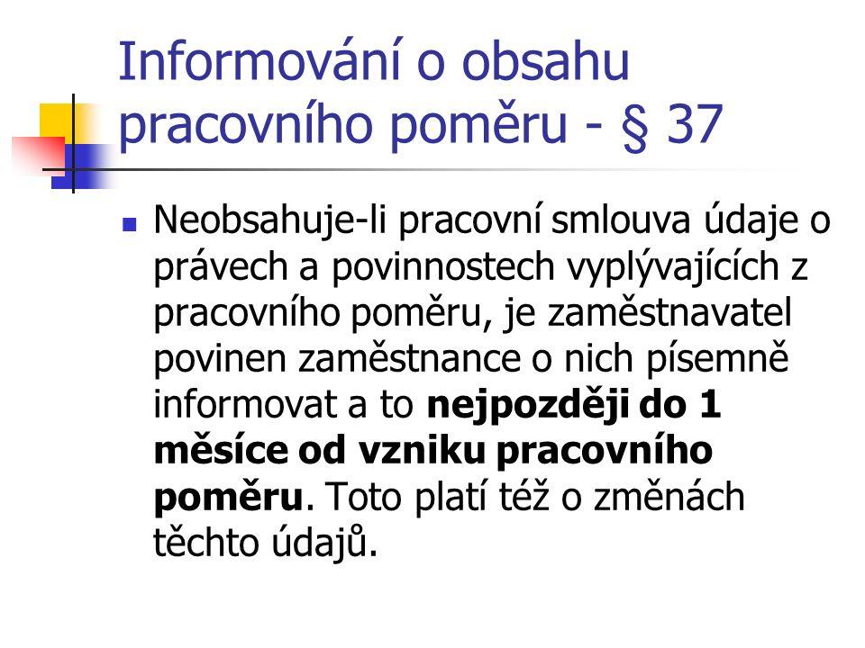 Informování o obsahu pracovního poměru - § 37 Neobsahuje-li pracovní smlouva údaje o právech a povinnostech vyplývajících z pracovního poměru, je zaměstnavatel povinen zaměstnance o nich písemně informovat a to nejpozději do 1 měsíce od vzniku pracovního poměru.