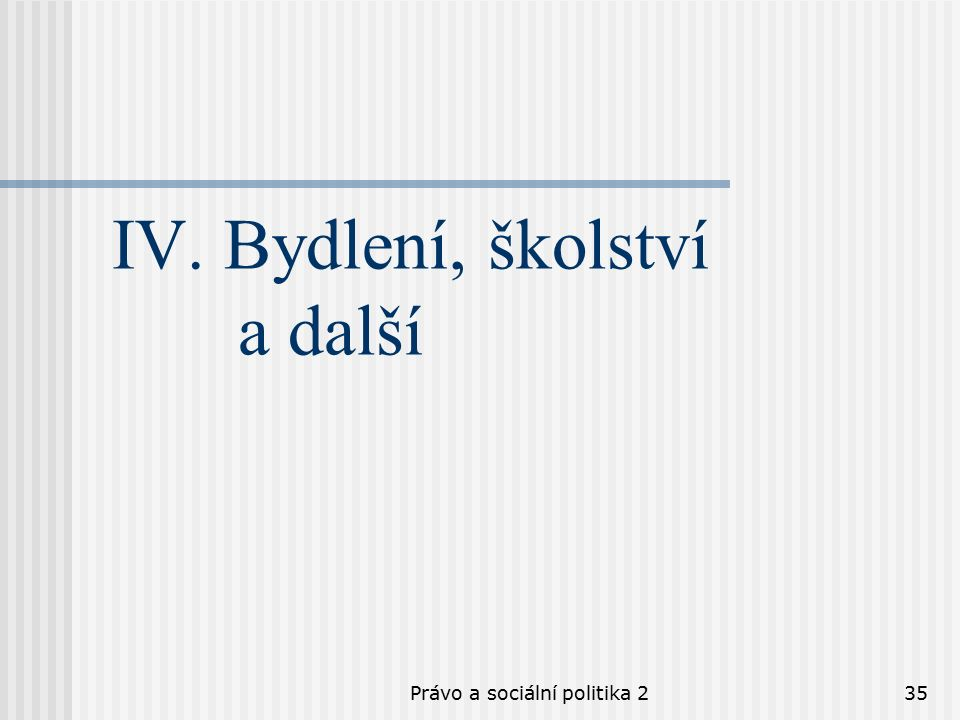 Právo a sociální politika 235 IV. Bydlení, školství a další