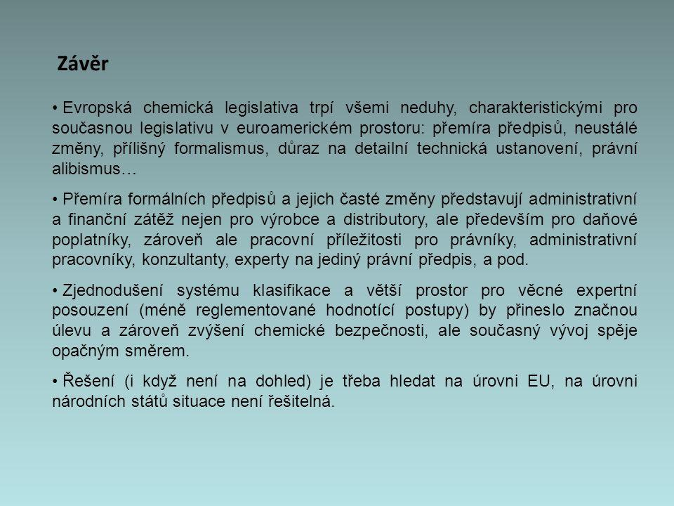 Závěr Evropská chemická legislativa trpí všemi neduhy, charakteristickými pro současnou legislativu v euroamerickém prostoru: přemíra předpisů, neustálé změny, přílišný formalismus, důraz na detailní technická ustanovení, právní alibismus… Přemíra formálních předpisů a jejich časté změny představují administrativní a finanční zátěž nejen pro výrobce a distributory, ale především pro daňové poplatníky, zároveň ale pracovní příležitosti pro právníky, administrativní pracovníky, konzultanty, experty na jediný právní předpis, a pod.