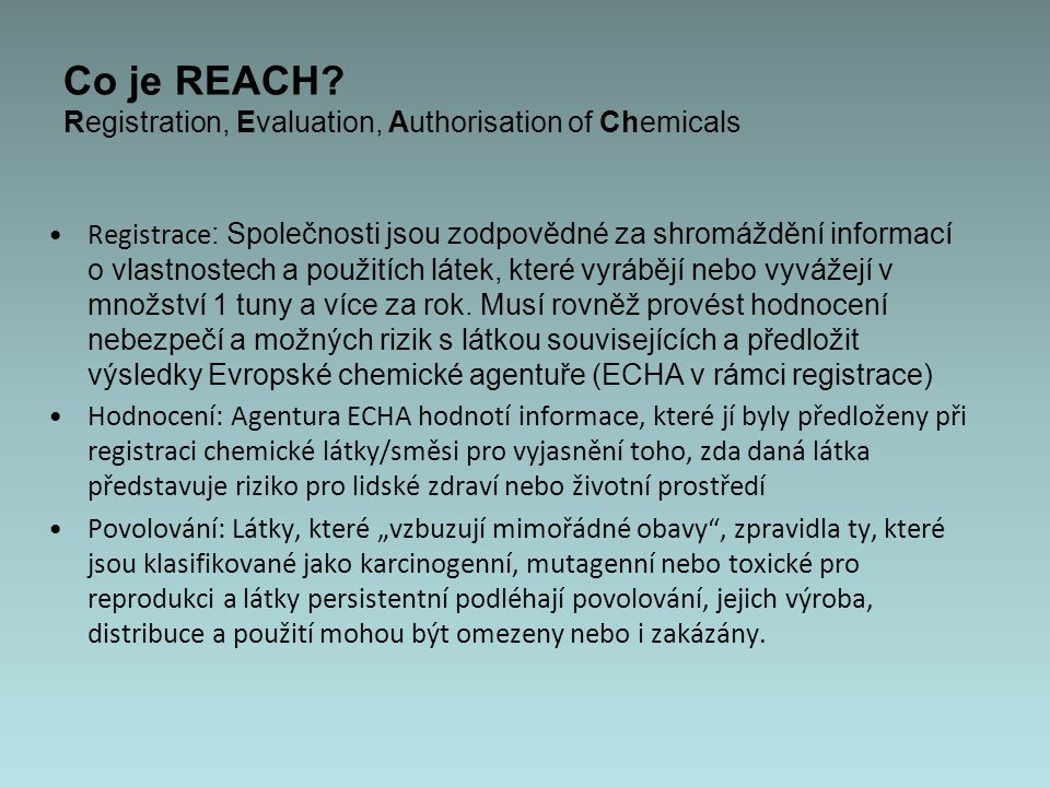 Ideologická východiska Prvním předpokladem chemické bezpečnosti je znalost rizik, tedy znalost nebezpečných vlastností látek a dostupnost informací o těchto vlastnostech Náklady na testování nebezpečných látek mají nést výrobci (spravedlivý požadavek, ale má smysl jen pokud náklady administrace systému nepřekročí náklady na testování) Posílení konkurenceschopnosti a technologického rozvoje chemického průmyslu Evropské unie (jednotná chemická legislativa prospívá obchodování v rámci EU, ale konkurenceschopnosti??) Do zavedení systému REACH existovala odlišná pravidla pro tzv.