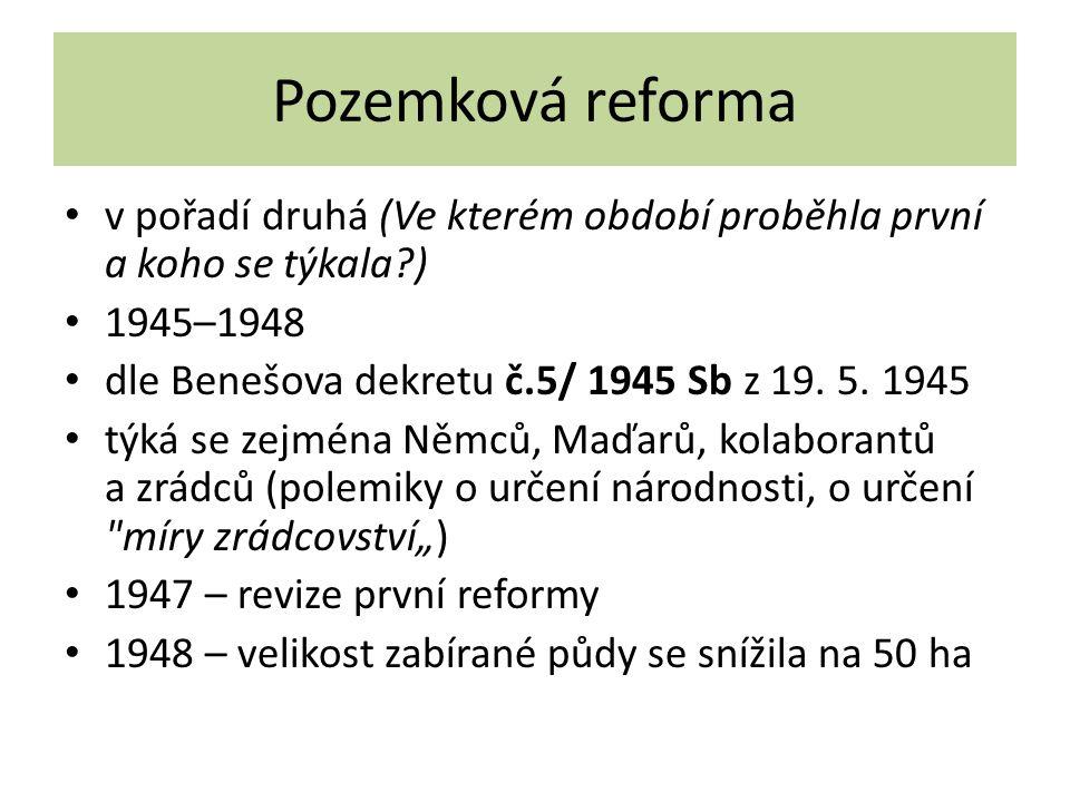 Pozemková reforma v pořadí druhá (Ve kterém období proběhla první a koho se týkala ) 1945–1948 dle Benešova dekretu č.5/ 1945 Sb z 19.