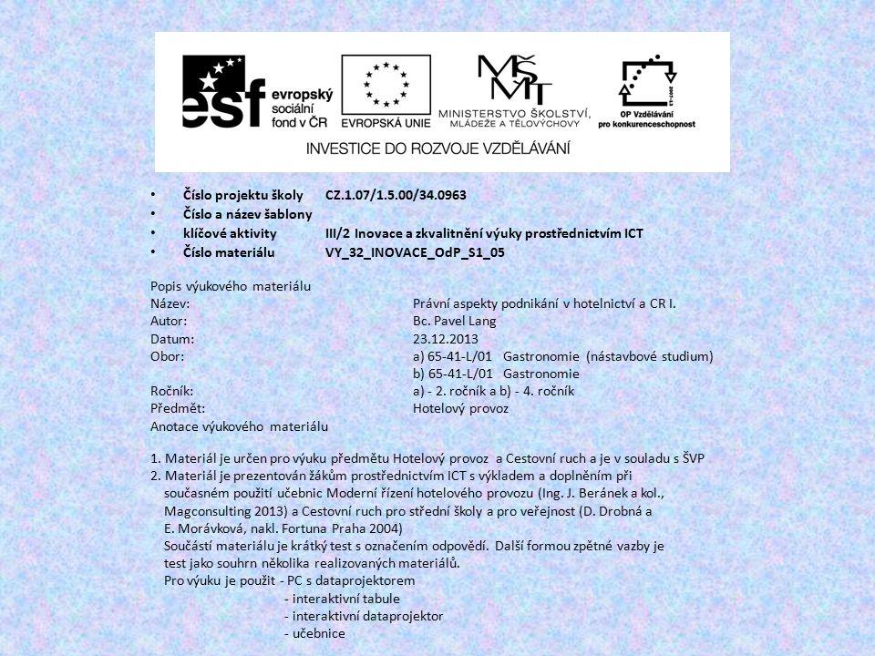 Číslo projektu školy CZ.1.07/1.5.00/34.0963 Číslo a název šablony klíčové aktivity III/2 Inovace a zkvalitnění výuky prostřednictvím ICT Číslo materiáluVY_32_INOVACE_OdP_S1_05 Popis výukového materiálu Název:Právní aspekty podnikání v hotelnictví a CR I.