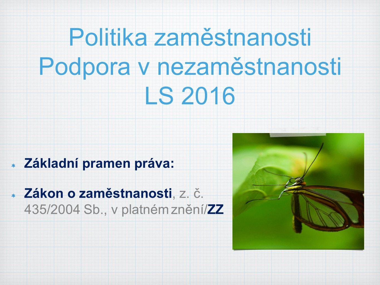 Politika zaměstnanosti Podpora v nezaměstnanosti LS 2016 Základní pramen práva: Zákon o zaměstnanosti, z.