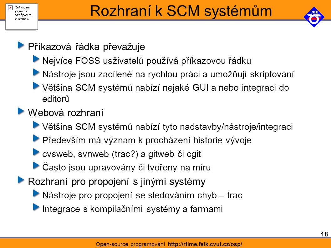 18 Open-source programování http://rtime.felk.cvut.cz/osp/ Rozhraní k SCM systémům Příkazová řádka převažuje Nejvíce FOSS usživatelů používá příkazovou řádku Nástroje jsou zacílené na rychlou práci a umožňují skriptování Většina SCM systémů nabízí nejaké GUI a nebo integraci do editorů Webová rozhraní Většina SCM systémů nabízí tyto nadstavby/nástroje/integraci Především má význam k procházení historie vývoje cvsweb, svnweb (trac ) a gitweb či cgit Často jsou upravovány či tvořeny na míru Rozhraní pro propojení s jinými systémy Nástroje pro propojení se sledováním chyb – trac Integrace s kompilačními systémy a farmami