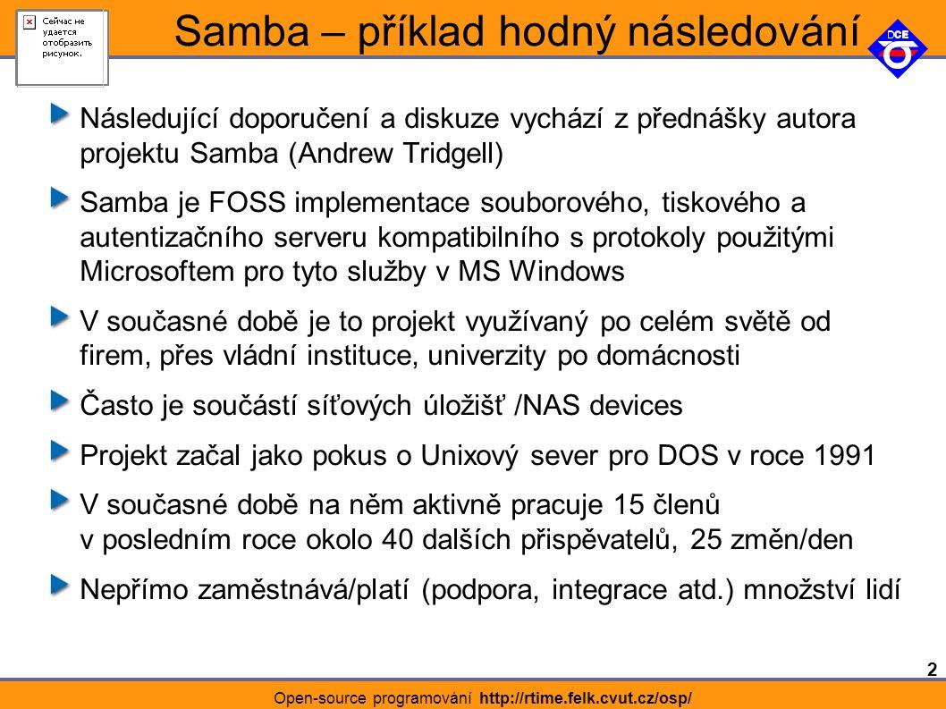 2 Open-source programování http://rtime.felk.cvut.cz/osp/ Samba – příklad hodný následování Následující doporučení a diskuze vychází z přednášky autora projektu Samba (Andrew Tridgell) Samba je FOSS implementace souborového, tiskového a autentizačního serveru kompatibilního s protokoly použitými Microsoftem pro tyto služby v MS Windows V současné době je to projekt využívaný po celém světě od firem, přes vládní instituce, univerzity po domácnosti Často je součástí síťových úložišť /NAS devices Projekt začal jako pokus o Unixový sever pro DOS v roce 1991 V současné době na něm aktivně pracuje 15 členů v posledním roce okolo 40 dalších přispěvatelů, 25 změn/den Nepřímo zaměstnává/platí (podpora, integrace atd.) množství lidí