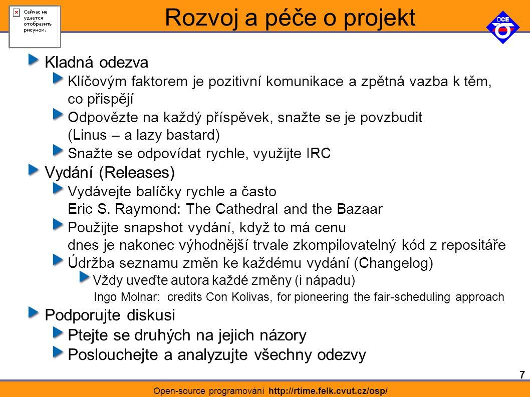 7 Open-source programování http://rtime.felk.cvut.cz/osp/ Rozvoj a péče o projekt Kladná odezva Klíčovým faktorem je pozitivní komunikace a zpětná vazba k těm, co přispějí Odpovězte na každý příspěvek, snažte se je povzbudit (Linus – a lazy bastard) Snažte se odpovídat rychle, využijte IRC Vydání (Releases) Vydávejte balíčky rychle a často Eric S.
