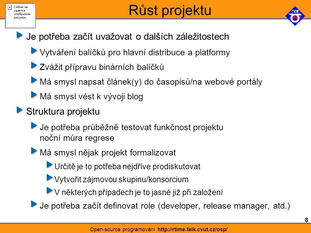 8 Open-source programování http://rtime.felk.cvut.cz/osp/ Růst projektu Je potřeba začít uvažovat o dalších záležitostech Vytváření balíčků pro hlavní distribuce a platformy Zvážit přípravu binárních balíčků Má smysl napsat článek(y) do časopisů/na webové portály Má smysl vést k vývoji blog Struktura projektu Je potřeba průběžně testovat funkčnost projektu noční můra regrese Má smysl nějak projekt formalizovat Určitě je to potřeba nejdříve prodiskutovat Vytvořit zájmovou skupinu/konsorcium V některých případech je to jasné již při založení Je potřeba začít definovat role (developer, release manager, atd.)