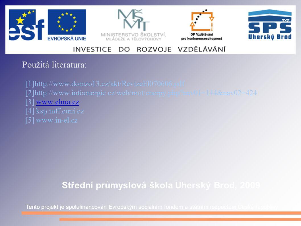 Použitá literatura: [1]http://www.domzo13.cz/akt/RevizeEl070606.pdf [2]http://www.infoenergie.cz/web/root/energy.php nav01=144&nav02=424 [3] www.elmo.czwww.elmo.cz [4] ksp.mff.cuni.cz [5] www.in-el.cz Tento projekt je spolufinancován Evropským sociálním fondem a státním rozpočtem České republiky Střední průmyslová škola Uherský Brod, 2009