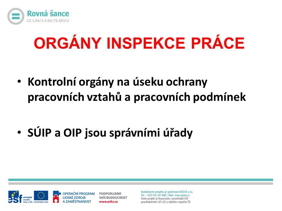 ORGÁNY INSPEKCE PRÁCE Kontrolní orgány na úseku ochrany pracovních vztahů a pracovních podmínek SÚIP a OIP jsou správními úřady