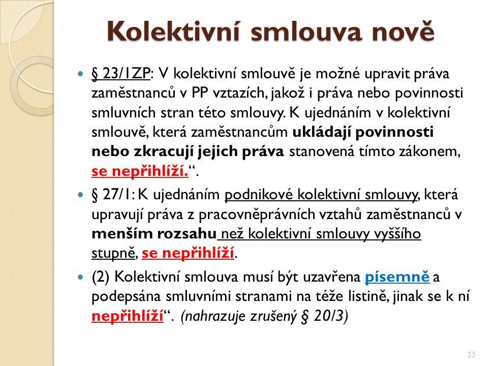 Kolektivní smlouva nově Kolektivní smlouva nově § 23/1ZP: V kolektivní smlouvě je možné upravit práva zaměstnanců v PP vztazích, jakož i práva nebo povinnosti smluvních stran této smlouvy.