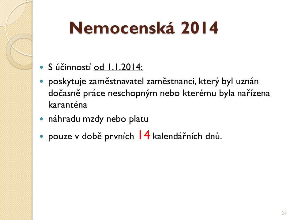 Nemocenská 2014 Nemocenská 2014 S účinností od 1.1.2014: poskytuje zaměstnavatel zaměstnanci, který byl uznán dočasně práce neschopným nebo kterému byla nařízena karanténa náhradu mzdy nebo platu pouze v době prvních 14 kalendářních dnů.