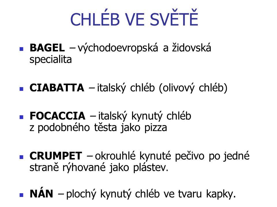 CHLÉB VE SVĚTĚ BAGEL – východoevropská a židovská specialita CIABATTA – italský chléb (olivový chléb) FOCACCIA – italský kynutý chléb z podobného těsta jako pizza CRUMPET – okrouhlé kynuté pečivo po jedné straně rýhované jako plástev.
