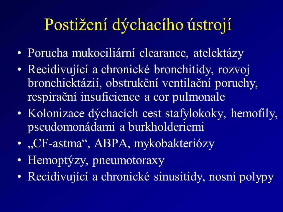 """Postižení dýchacího ústrojí Porucha mukociliární clearance, atelektázy Recidivující a chronické bronchitidy, rozvoj bronchiektázií, obstrukční ventilační poruchy, respirační insuficience a cor pulmonale Kolonizace dýchacích cest stafylokoky, hemofily, pseudomonádami a burkholderiemi """"CF-astma , ABPA, mykobakteriózy Hemoptýzy, pneumotoraxy Recidivující a chronické sinusitidy, nosní polypy"""