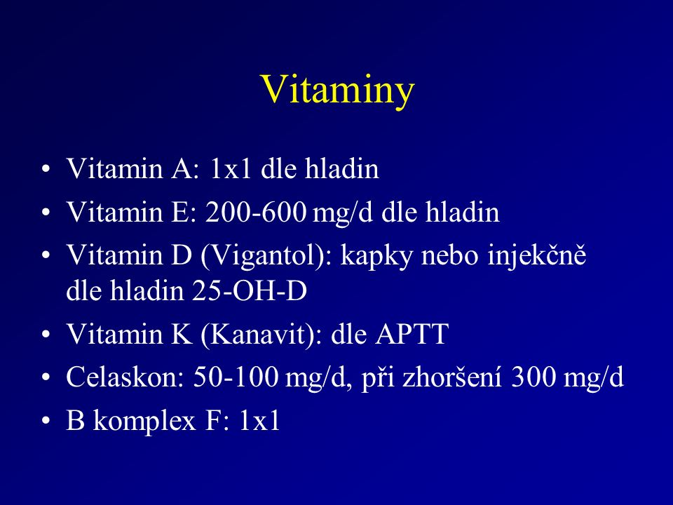 Vitaminy Vitamin A: 1x1 dle hladin Vitamin E: 200-600 mg/d dle hladin Vitamin D (Vigantol): kapky nebo injekčně dle hladin 25-OH-D Vitamin K (Kanavit): dle APTT Celaskon: 50-100 mg/d, při zhoršení 300 mg/d B komplex F: 1x1