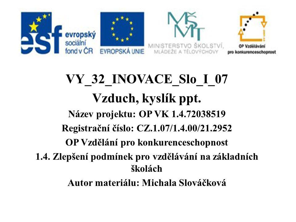 VY_32_INOVACE_Slo_I_07 Vzduch, kyslík ppt. Název projektu: OP VK 1.4.72038519 Registrační číslo: CZ.1.07/1.4.00/21.2952 OP Vzdělání pro konkurencescho