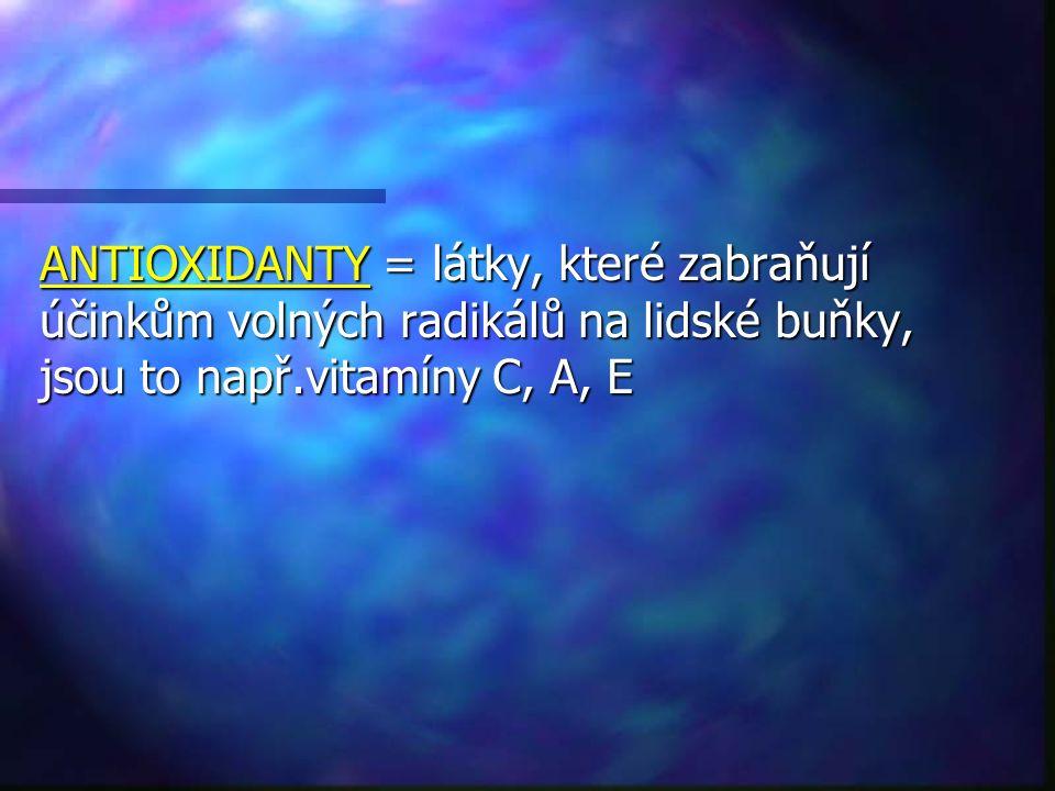 ANTIOXIDANTY = látky, které zabraňují účinkům volných radikálů na lidské buňky, jsou to např.vitamíny C, A, E