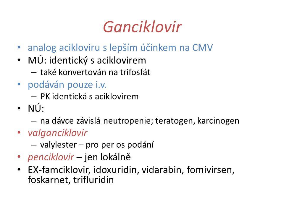 Ganciklovir analog acikloviru s lepším účinkem na CMV MÚ: identický s aciklovirem – také konvertován na trifosfát podáván pouze i.v. – PK identická s