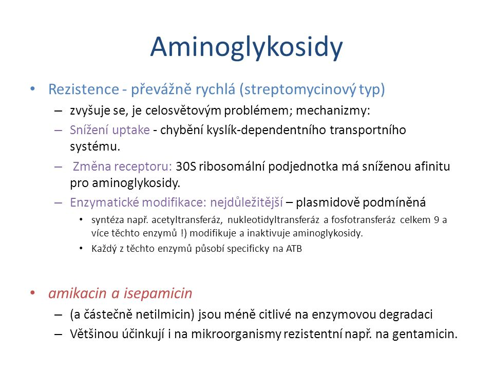 Aminoglykosidy Rezistence - převážně rychlá (streptomycinový typ) – zvyšuje se, je celosvětovým problémem; mechanizmy: – Snížení uptake - chybění kysl