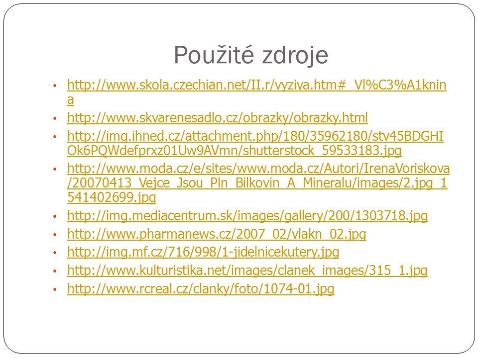Použité zdroje http://www.skola.czechian.net/II.r/vyziva.htm#_Vl%C3%A1knin a http://www.skola.czechian.net/II.r/vyziva.htm#_Vl%C3%A1knin a http://www.skvarenesadlo.cz/obrazky/obrazky.html http://img.ihned.cz/attachment.php/180/35962180/stv45BDGHI Ok6PQWdefprxz01Uw9AVmn/shutterstock_59533183.jpg http://img.ihned.cz/attachment.php/180/35962180/stv45BDGHI Ok6PQWdefprxz01Uw9AVmn/shutterstock_59533183.jpg http://www.moda.cz/e/sites/www.moda.cz/Autori/IrenaVoriskova /20070413_Vejce_Jsou_Pln_Bilkovin_A_Mineralu/images/2.jpg_1 541402699.jpg http://www.moda.cz/e/sites/www.moda.cz/Autori/IrenaVoriskova /20070413_Vejce_Jsou_Pln_Bilkovin_A_Mineralu/images/2.jpg_1 541402699.jpg http://img.mediacentrum.sk/images/gallery/200/1303718.jpg http://www.pharmanews.cz/2007_02/vlakn_02.jpg http://img.mf.cz/716/998/1-jidelnicekutery.jpg http://www.kulturistika.net/images/clanek_images/315_1.jpg http://www.rcreal.cz/clanky/foto/1074-01.jpg