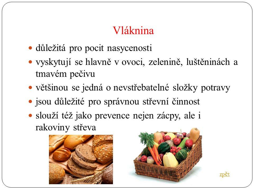 Vláknina důležitá pro pocit nasycenosti vyskytují se hlavně v ovoci, zelenině, luštěninách a tmavém pečivu většinou se jedná o nevstřebatelné složky potravy jsou důležité pro správnou střevní činnost slouží též jako prevence nejen zácpy, ale i rakoviny střeva zp ě t