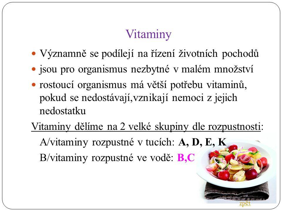 Vitaminy Významně se podílejí na řízení životních pochodů jsou pro organismus nezbytné v malém množství rostoucí organismus má větší potřebu vitaminů, pokud se nedostávají,vznikají nemoci z jejich nedostatku Vitaminy dělíme na 2 velké skupiny dle rozpustnosti: A/vitaminy rozpustné v tucích: A, D, E, K B/vitaminy rozpustné ve vodě: B,C zp ě t