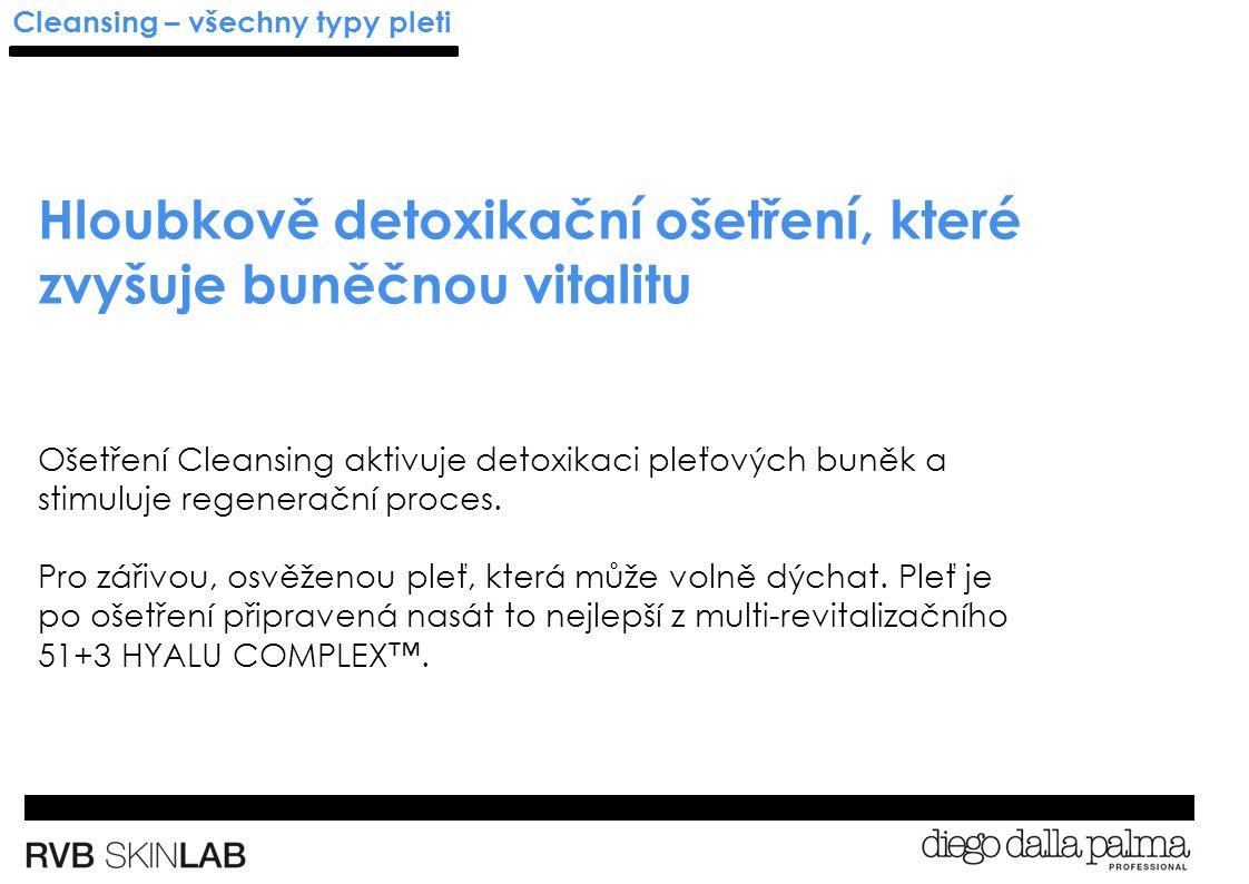 Cleansing – všechny typy pleti Hloubkově detoxikační ošetření, které zvyšuje buněčnou vitalitu Ošetření Cleansing aktivuje detoxikaci pleťových buněk a stimuluje regenerační proces.
