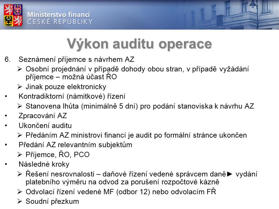 Výkon auditu operace 6.Seznámení příjemce s návrhem AZ  Osobní projednání v případě dohody obou stran, v případě vyžádání příjemce – možná účast ŘO  Jinak pouze elektronicky Kontradiktorní (námitkové) řízení  Stanovena lhůta (minimálně 5 dní) pro podání stanoviska k návrhu AZ Zpracování AZ Ukončení auditu  Předáním AZ ministrovi financí je audit po formální stránce ukončen Předání AZ relevantním subjektům  Příjemce, ŘO, PCO Následné kroky  Řešení nesrovnalosti – daňové řízení vedené správcem daně► vydání platebního výměru na odvod za porušení rozpočtové kázně  Odvolací řízení vedené MF (odbor 12) nebo odvolacím FŘ  Soudní přezkum