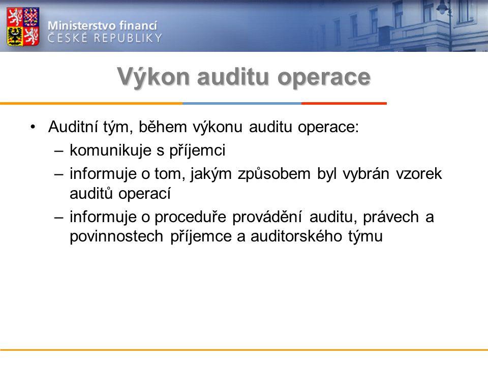 Výkon auditu operace Auditní tým, během výkonu auditu operace: –komunikuje s příjemci –informuje o tom, jakým způsobem byl vybrán vzorek auditů operací –informuje o proceduře provádění auditu, právech a povinnostech příjemce a auditorského týmu