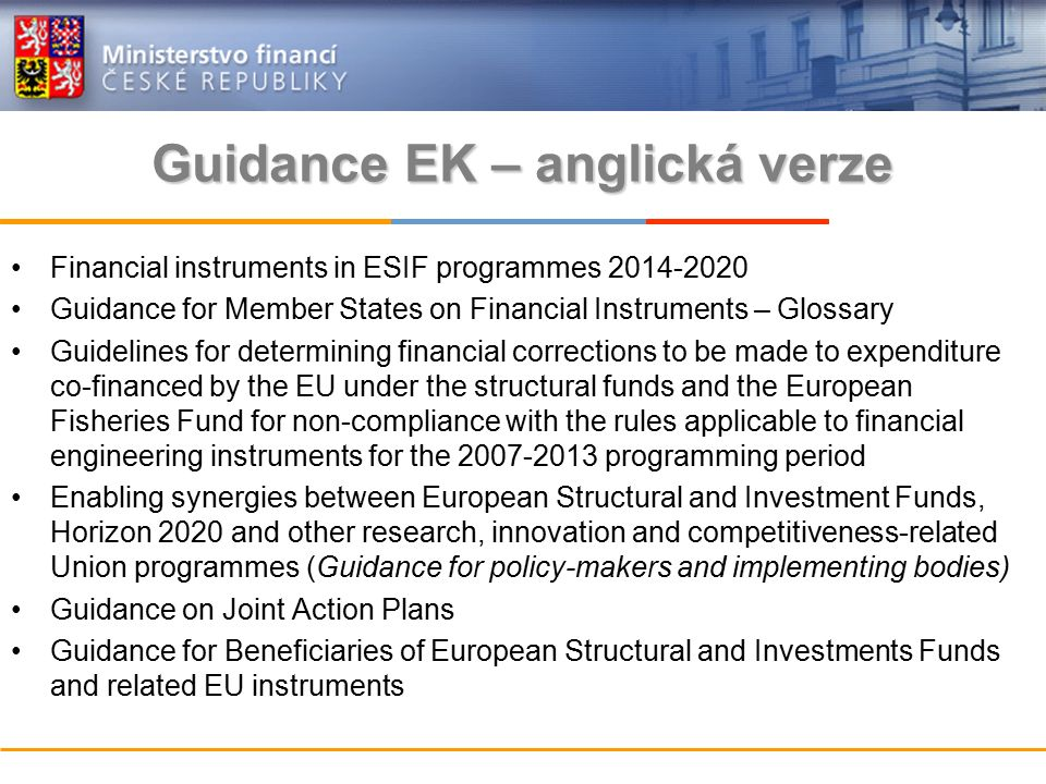 Guidance EK – anglická verze Financial instruments in ESIF programmes 2014-2020 Guidance for Member States on Financial Instruments – Glossary Guidelines for determining financial corrections to be made to expenditure co-financed by the EU under the structural funds and the European Fisheries Fund for non-compliance with the rules applicable to financial engineering instruments for the 2007-2013 programming period Enabling synergies between European Structural and Investment Funds, Horizon 2020 and other research, innovation and competitiveness-related Union programmes (Guidance for policy-makers and implementing bodies) Guidance on Joint Action Plans Guidance for Beneficiaries of European Structural and Investments Funds and related EU instruments