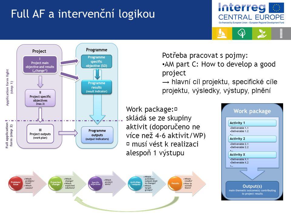 Full AF a intervenční logikou Potřeba pracovat s pojmy: AM part C: How to develop a good project → hlavní cíl projektu, specifické cíle projektu, výsledky, výstupy, plnění Work package:  skládá se ze skupiny aktivit (doporučeno ne více než 4-6 aktivit/WP)  musí vést k realizaci alespoň 1 výstupu