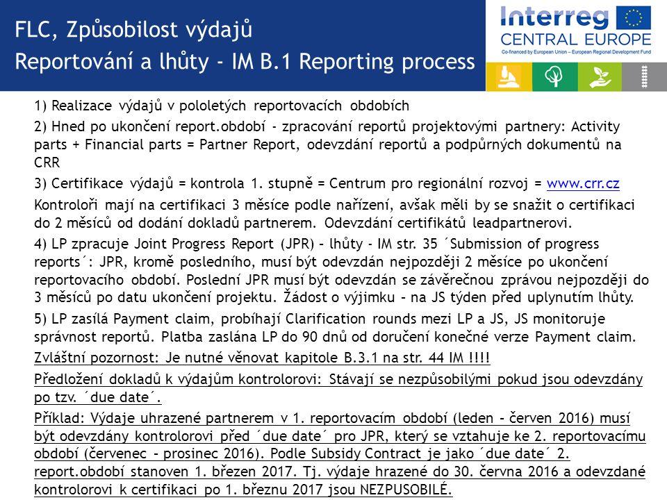 FLC, Způsobilost výdajů Reportování a lhůty - IM B.1 Reporting process 1) Realizace výdajů v pololetých reportovacích obdobích 2) Hned po ukončení report.období - zpracování reportů projektovými partnery: Activity parts + Financial parts = Partner Report, odevzdání reportů a podpůrných dokumentů na CRR 3) Certifikace výdajů = kontrola 1.