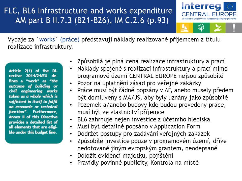 FLC, BL6 Infrastructure and works expenditure AM part B II.7.3 (B21-B26), IM C.2.6 (p.93) Způsobilá je plná cena realizace infrastruktury a prací Náklady spojené s realizací infrastruktury a prací mimo programové území CENTRAL EUROPE nejsou způsobilé Pozor na uplatnění zásad pro veřejné zakázky Práce musí být řádně popsány v AF, anebo musely předem být domluveny s MA/JS, aby byly uznány jako způsobilé Pozemek a/anebo budovy kde budou provedeny práce, musí být ve vlastnictví příjemce BL6 zahrnuje nejen investice z účetního hlediska Musí být detailně popsáno v Application Form Dodržet postupy pro zadávání veřejných zakázek Způsobilé investice pouze v programovém území, dříve nedotované jiným evropským grantem, neodepsané Doložit evidenci majetku, pojištění Pravidly povinné publicity, Kontrola na místě Výdaje za ´works´ (práce) představují náklady realizované příjemcem z titulu realizace infrastruktury.