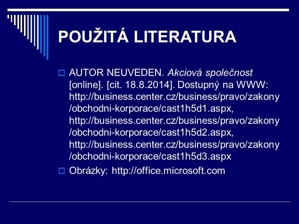 POUŽITÁ LITERATURA  AUTOR NEUVEDEN. Akciová společnost [online]. [cit. 18.8.2014]. Dostupný na WWW: http://business.center.cz/business/pravo/zakony /