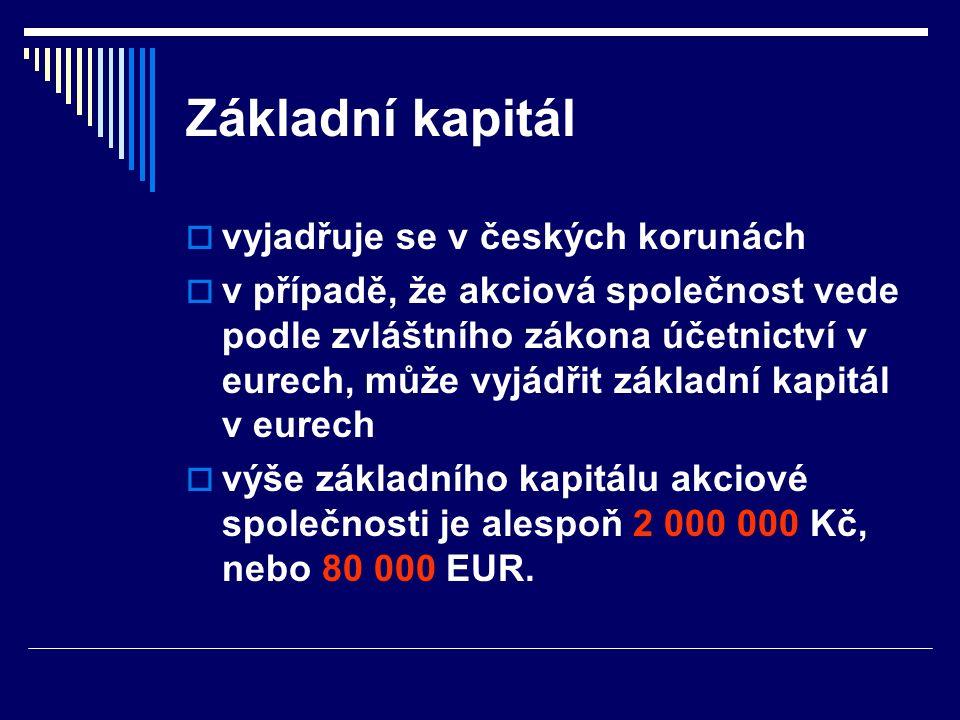 Základní kapitál  vyjadřuje se v českých korunách  v případě, že akciová společnost vede podle zvláštního zákona účetnictví v eurech, může vyjádřit základní kapitál v eurech  výše základního kapitálu akciové společnosti je alespoň 2 000 000 Kč, nebo 80 000 EUR.