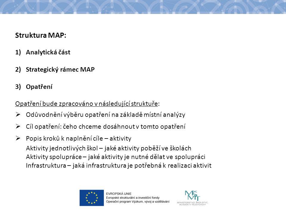 Struktura MAP: 1)Analytická část 2)Strategický rámec MAP 3)Opatření Opatření bude zpracováno v následující struktuře:  Odůvodnění výběru opatření na základě místní analýzy  Cíl opatření: čeho chceme dosáhnout v tomto opatření  Popis kroků k naplnění cíle – aktivity Aktivity jednotlivých škol – jaké aktivity poběží ve školách Aktivity spolupráce – jaké aktivity je nutné dělat ve spolupráci Infrastruktura – jaká infrastruktura je potřebná k realizaci aktivit