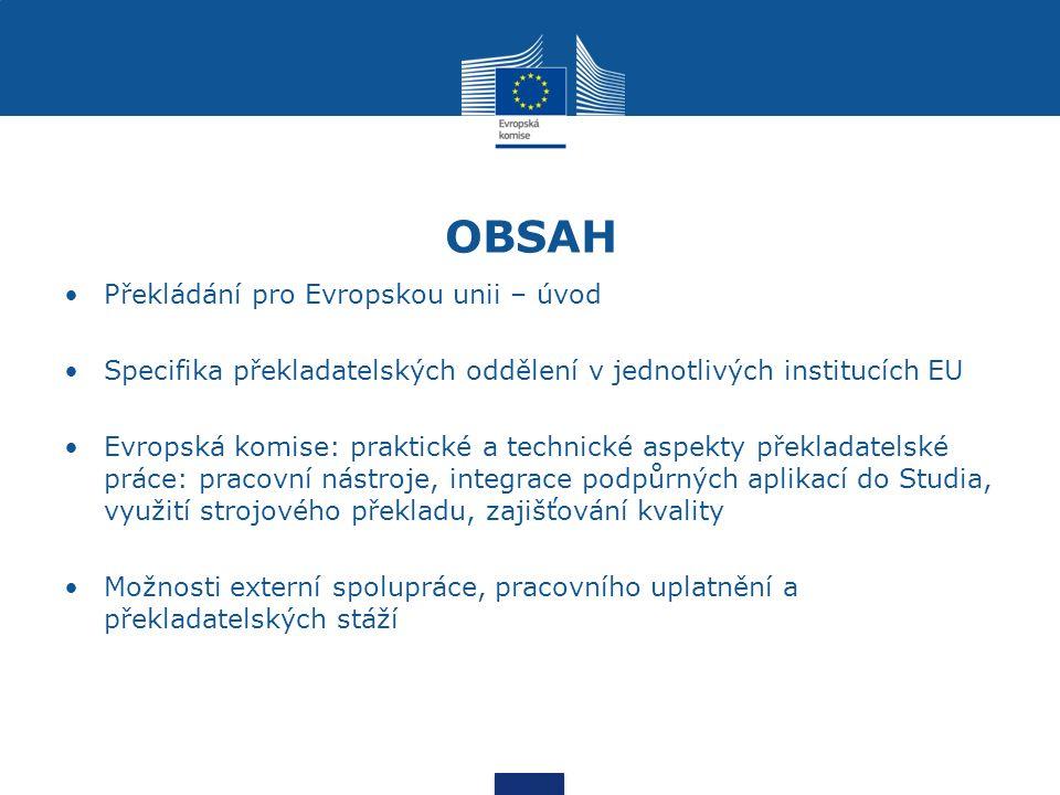 OBSAH Překládání pro Evropskou unii – úvod Specifika překladatelských oddělení v jednotlivých institucích EU Evropská komise: praktické a technické aspekty překladatelské práce: pracovní nástroje, integrace podpůrných aplikací do Studia, využití strojového překladu, zajišťování kvality Možnosti externí spolupráce, pracovního uplatnění a překladatelských stáží