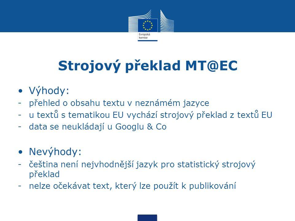 Strojový překlad MT@EC Výhody: -přehled o obsahu textu v neznámém jazyce -u textů s tematikou EU vychází strojový překlad z textů EU -data se neukládají u Googlu & Co Nevýhody: -čeština není nejvhodnější jazyk pro statistický strojový překlad -nelze očekávat text, který lze použít k publikování
