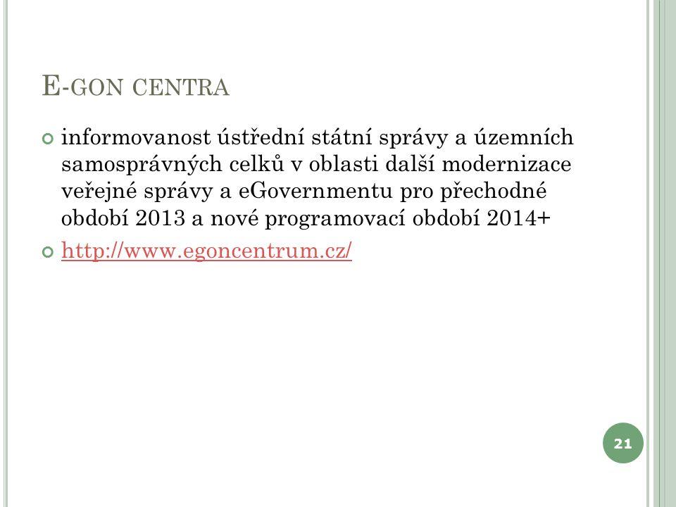 E- GON CENTRA informovanost ústřední státní správy a územních samosprávných celků v oblasti další modernizace veřejné správy a eGovernmentu pro přechodné období 2013 a nové programovací období 2014+ http://www.egoncentrum.cz/ 21