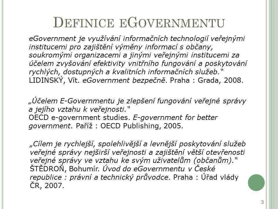 D EFINICE E G OVERNMENTU 3 eGovernment je využívání informačních technologií veřejnými institucemi pro zajištění výměny informací s občany, soukromými organizacemi a jinými veřejnými institucemi za účelem zvyšování efektivity vnitřního fungování a poskytování rychlých, dostupných a kvalitních informačních služeb. LIDINSKÝ, Vít.