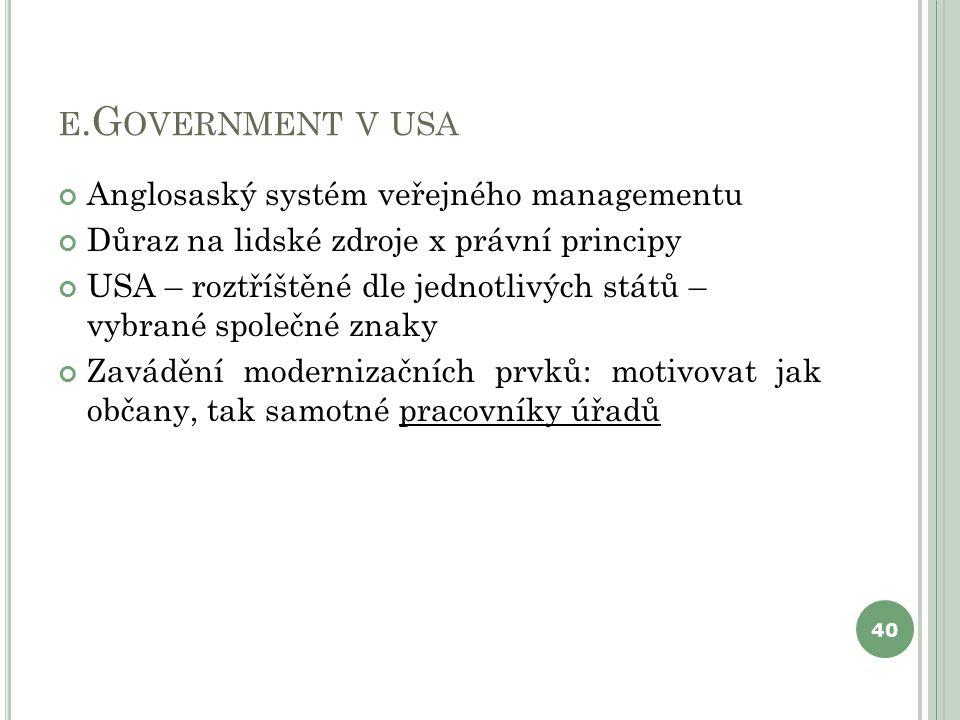 E.G OVERNMENT V USA Anglosaský systém veřejného managementu Důraz na lidské zdroje x právní principy USA – roztříštěné dle jednotlivých států – vybrané společné znaky Zavádění modernizačních prvků: motivovat jak občany, tak samotné pracovníky úřadů 40