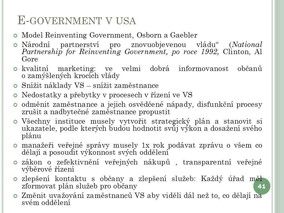 E- GOVERNMENT V USA Model Reinventing Government, Osborn a Gaebler Národní partnerství pro znovuobjevenou vládu ( National Partnership for Reinventing Government, po roce 1992, Clinton, Al Gore kvalitní marketing: ve velmi dobrá informovanost občanů o zamýšlených krocích vlády Snížit náklady VS – snížit zaměstnance Nedostatky a přebytky v procesech v řízení ve VS odměnit zaměstnance a jejich osvědčené nápady, disfunkční procesy zrušit a nadbytečné zaměstnance propustit Všechny instituce musely vytvořit strategický plán a stanovit si ukazatele, podle kterých budou hodnotit svůj výkon a dosažení svého plánu manažeři veřejné správy musely 1x rok podávat zprávu o všem co dělají a posoudit výkonnost svých oddělení zákon o zefektivnění veřejných nákupů, transparentní veřejné výběrové řízení zlepšení kontaktu s občany a zlepšení služeb: Každý úřad měl zformovat plán služeb pro občany Změnit uvažování zaměstnanců VS aby viděli dál než to, co dělají na svém oddělení 41