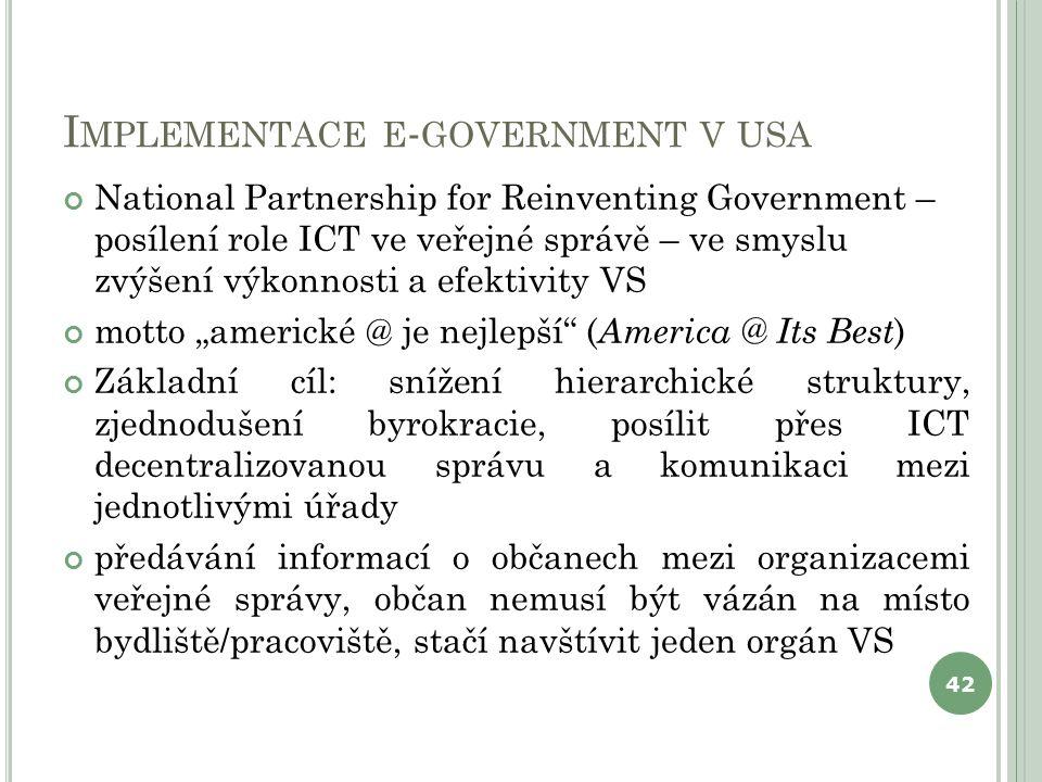 I MPLEMENTACE E - GOVERNMENT V USA National Partnership for Reinventing Government – posílení role ICT ve veřejné správě – ve smyslu zvýšení výkonnost