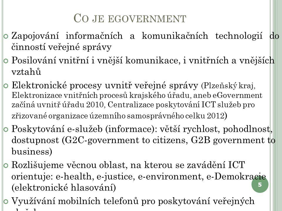 C O JE EGOVERNMENT Zapojování informačních a komunikačních technologií do činností veřejné správy Posilování vnitřní i vnější komunikace, i vnitřních a vnějších vztahů Elektronické procesy uvnitř veřejné správy (Plzeňský kraj, Elektronizace vnitřních procesů krajského úřadu, aneb eGovernment začíná uvnitř úřadu 2010, Centralizace poskytování ICT služeb pro zřizované organizace územního samosprávného celku 2012 ) Poskytování e-služeb (informace): větší rychlost, pohodlnost, dostupnost (G2C-government to citizens, G2B government to business) Rozlišujeme věcnou oblast, na kterou se zavádění ICT orientuje: e-health, e-justice, e-environment, e-Demokracie (elektronické hlasování) Využívání mobilních telefonů pro poskytování veřejných služeb 5
