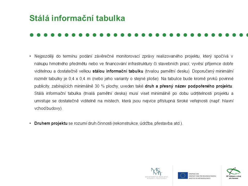Stálá informační tabulka Nejpozději do termínu podání závěrečné monitorovací zprávy realizovaného projektu, který spočívá v nákupu hmotného předmětu nebo ve financování infrastruktury či stavebních prací, vyvěsí příjemce dobře viditelnou a dostatečně velkou stálou informační tabulku (trvalou pamětní desku).