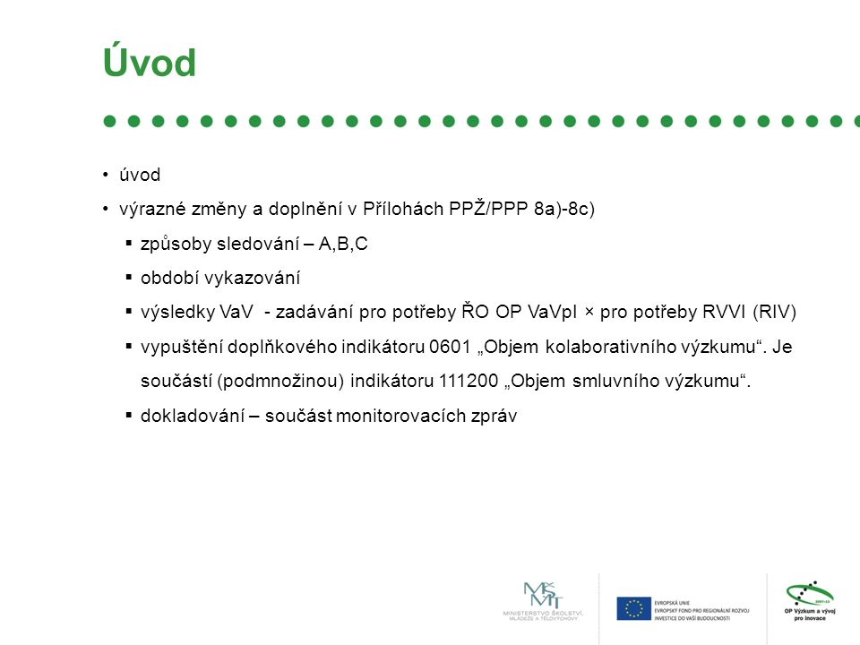 """Úvod úvod výrazné změny a doplnění v Přílohách PPŽ/PPP 8a)-8c)  způsoby sledování – A,B,C  období vykazování  výsledky VaV - zadávání pro potřeby ŘO OP VaVpI × pro potřeby RVVI (RIV)  vypuštění doplňkového indikátoru 0601 """"Objem kolaborativního výzkumu ."""